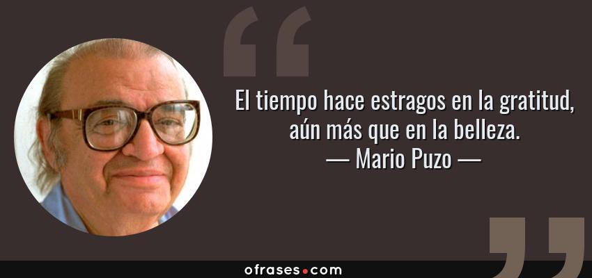 Frases de Mario Puzo - El tiempo hace estragos en la gratitud, aún más que en la belleza.