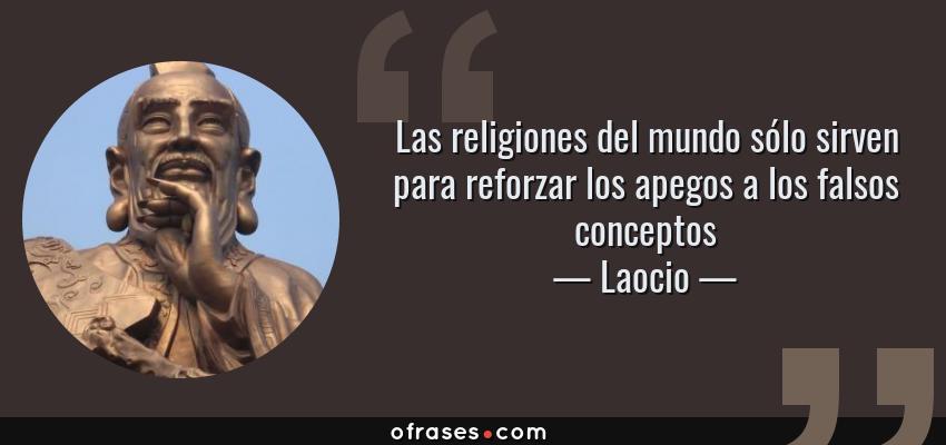 Frases de Laocio - Las religiones del mundo sólo sirven para reforzar los apegos a los falsos conceptos