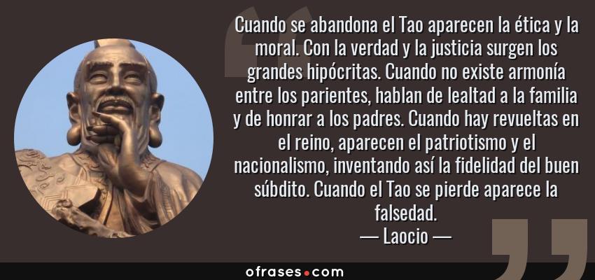 Frases de Laocio - Cuando se abandona el Tao aparecen la ética y la moral. Con la verdad y la justicia surgen los grandes hipócritas. Cuando no existe armonía entre los parientes, hablan de lealtad a la familia y de honrar a los padres. Cuando hay revueltas en el reino, aparecen el patriotismo y el nacionalismo, inventando así la fidelidad del buen súbdito. Cuando el Tao se pierde aparece la falsedad.