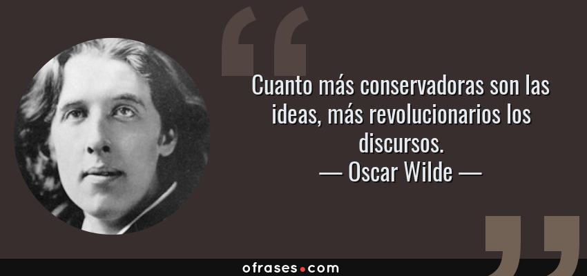 Frases de Oscar Wilde - Cuanto más conservadoras son las ideas, más revolucionarios los discursos.