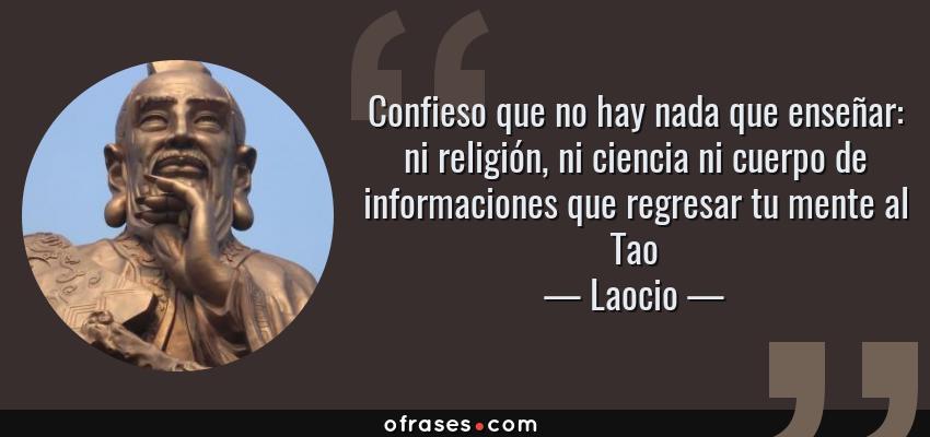 Frases de Laocio - Confieso que no hay nada que enseñar: ni religión, ni ciencia ni cuerpo de informaciones que regresar tu mente al Tao