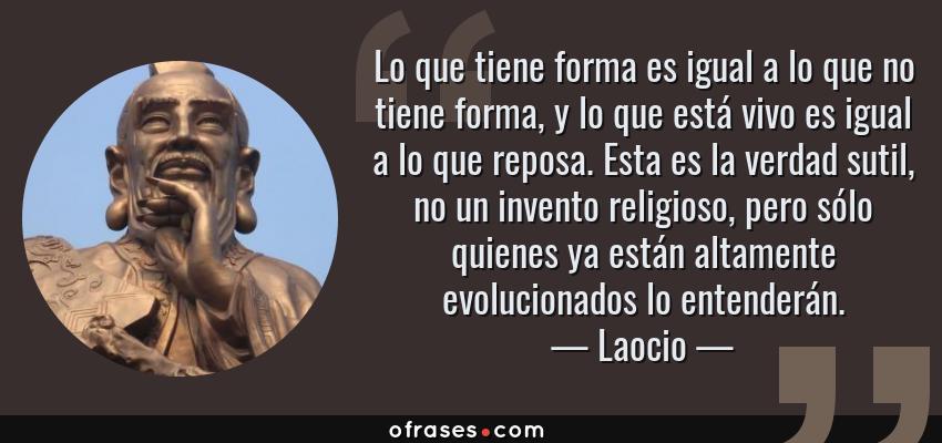 Frases de Laocio - Lo que tiene forma es igual a lo que no tiene forma, y lo que está vivo es igual a lo que reposa. Esta es la verdad sutil, no un invento religioso, pero sólo quienes ya están altamente evolucionados lo entenderán.