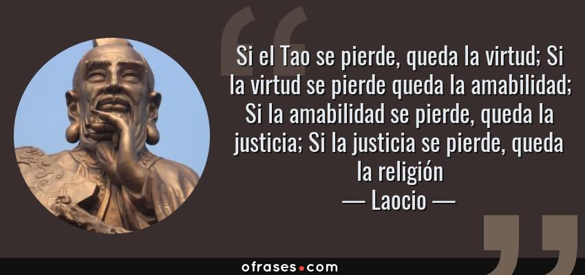 Frases de Laocio - Si el Tao se pierde, queda la virtud; Si la virtud se pierde queda la amabilidad; Si la amabilidad se pierde, queda la justicia; Si la justicia se pierde, queda la religión