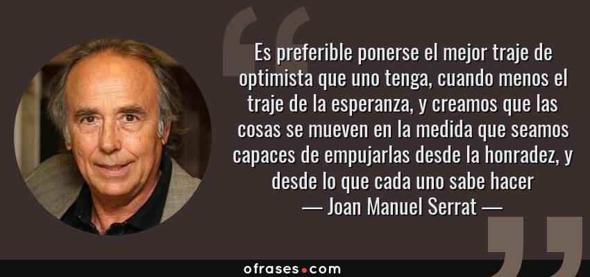 Frases de Joan Manuel Serrat - Es preferible ponerse el mejor traje de optimista que uno tenga, cuando menos el traje de la esperanza, y creamos que las cosas se mueven en la medida que seamos capaces de empujarlas desde la honradez, y desde lo que cada uno sabe hacer