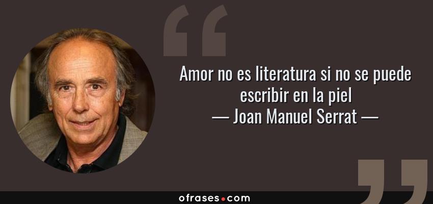 Frases de Joan Manuel Serrat - Amor no es literatura si no se puede escribir en la piel