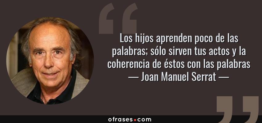 Frases de Joan Manuel Serrat - Los hijos aprenden poco de las palabras; sólo sirven tus actos y la coherencia de éstos con las palabras