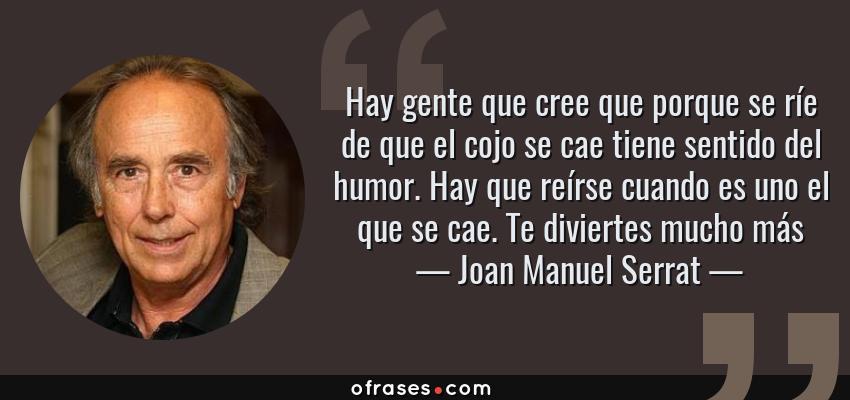 Frases de Joan Manuel Serrat - Hay gente que cree que porque se ríe de que el cojo se cae tiene sentido del humor. Hay que reírse cuando es uno el que se cae. Te diviertes mucho más