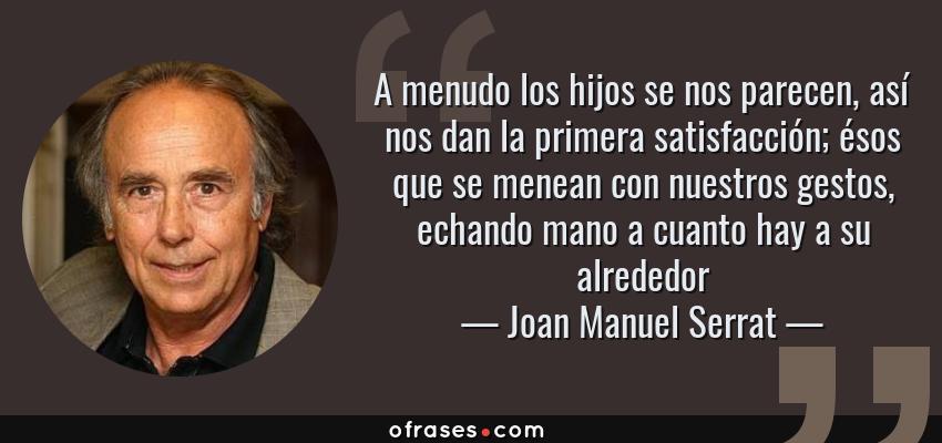 Frases de Joan Manuel Serrat - A menudo los hijos se nos parecen, así nos dan la primera satisfacción; ésos que se menean con nuestros gestos, echando mano a cuanto hay a su alrededor