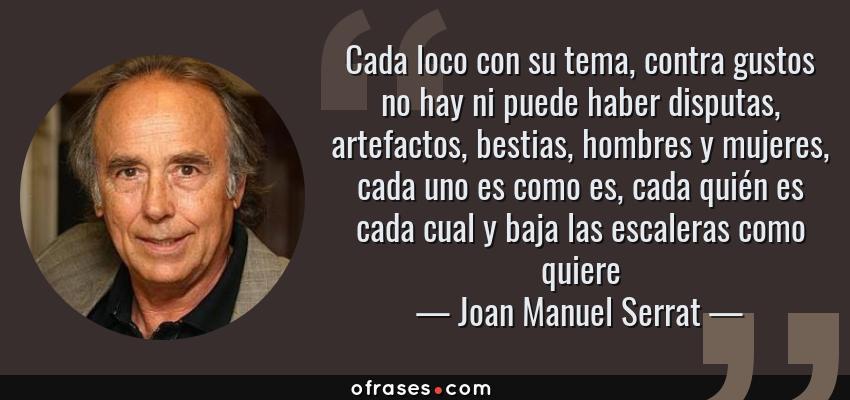 Frases de Joan Manuel Serrat - Cada loco con su tema, contra gustos no hay ni puede haber disputas, artefactos, bestias, hombres y mujeres, cada uno es como es, cada quién es cada cual y baja las escaleras como quiere