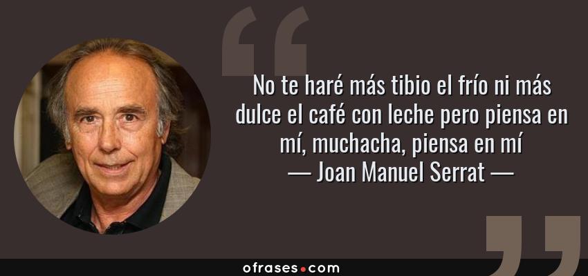 Frases de Joan Manuel Serrat - No te haré más tibio el frío ni más dulce el café con leche pero piensa en mí, muchacha, piensa en mí