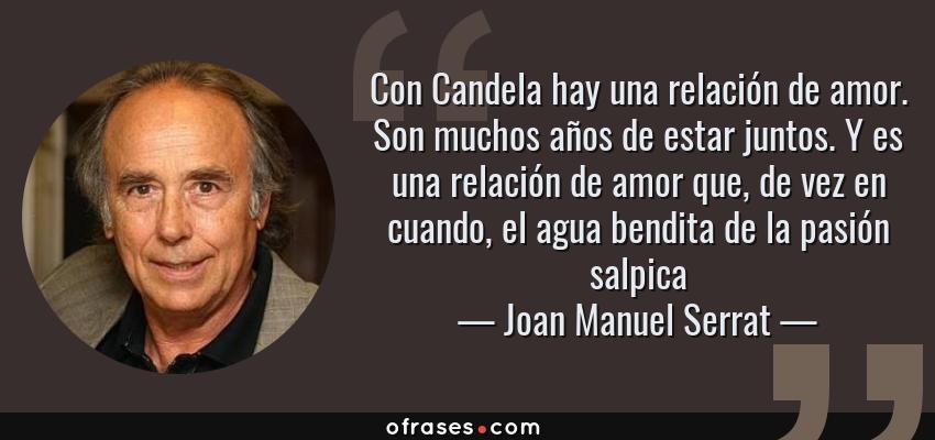 Frases de Joan Manuel Serrat - Con Candela hay una relación de amor. Son muchos años de estar juntos. Y es una relación de amor que, de vez en cuando, el agua bendita de la pasión salpica