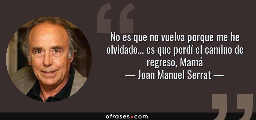 Frases de Joan Manuel Serrat - No es que no vuelva porque me he olvidado... es que perdí el camino de regreso, Mamá