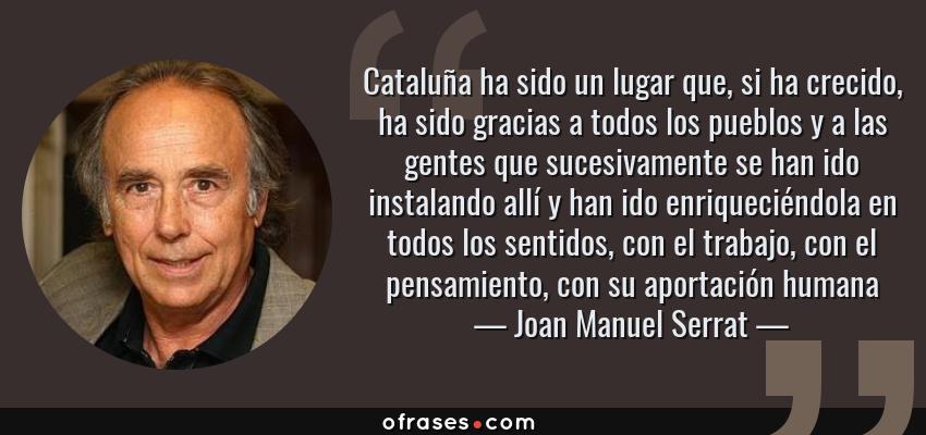 Frases de Joan Manuel Serrat - Cataluña ha sido un lugar que, si ha crecido, ha sido gracias a todos los pueblos y a las gentes que sucesivamente se han ido instalando allí y han ido enriqueciéndola en todos los sentidos, con el trabajo, con el pensamiento, con su aportación humana