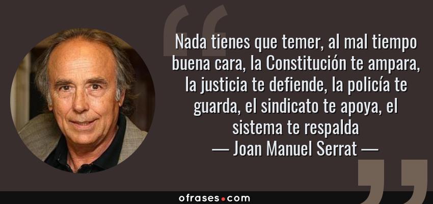 Frases de Joan Manuel Serrat - Nada tienes que temer, al mal tiempo buena cara, la Constitución te ampara, la justicia te defiende, la policía te guarda, el sindicato te apoya, el sistema te respalda