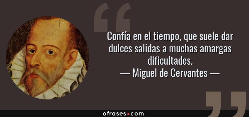 Frases de Miguel de Cervantes - Confía en el tiempo, que suele dar dulces salidas a muchas amargas dificultades.