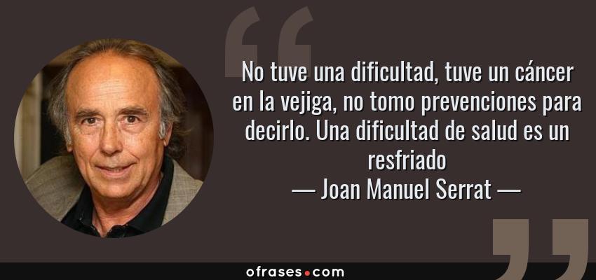 Frases de Joan Manuel Serrat - No tuve una dificultad, tuve un cáncer en la vejiga, no tomo prevenciones para decirlo. Una dificultad de salud es un resfriado