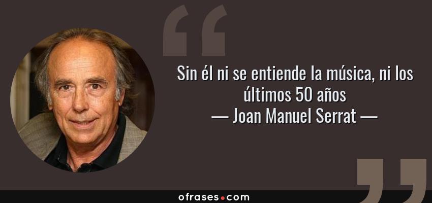 Frases de Joan Manuel Serrat - Sin él ni se entiende la música, ni los últimos 50 años