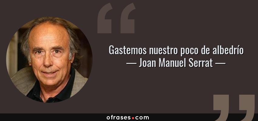 Frases de Joan Manuel Serrat - Gastemos nuestro poco de albedrío