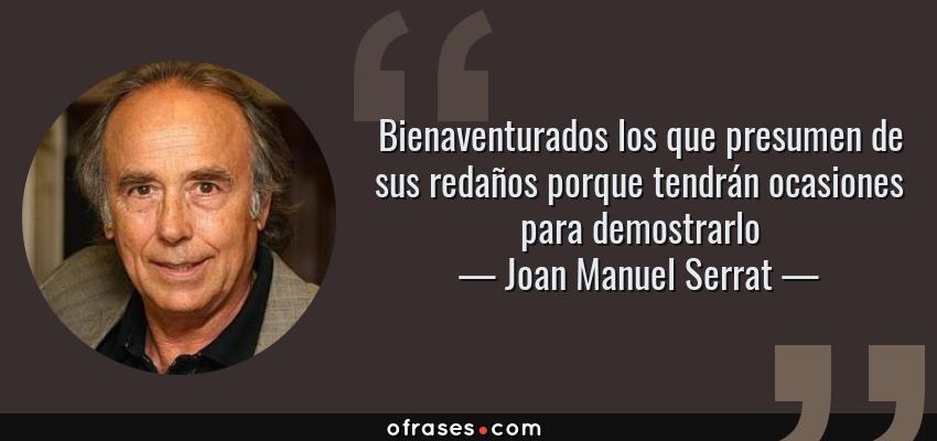 Frases de Joan Manuel Serrat - Bienaventurados los que presumen de sus redaños porque tendrán ocasiones para demostrarlo