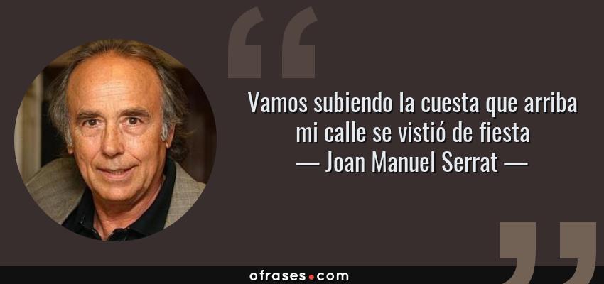 Frases de Joan Manuel Serrat - Vamos subiendo la cuesta que arriba mi calle se vistió de fiesta