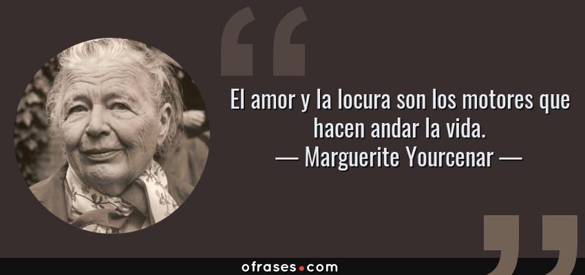 Frases de Marguerite Yourcenar - El amor y la locura son los motores que hacen andar la vida.