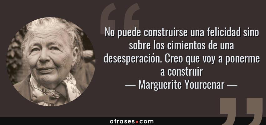 Frases de Marguerite Yourcenar - No puede construirse una felicidad sino sobre los cimientos de una desesperación. Creo que voy a ponerme a construir