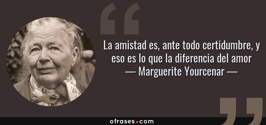 Frases de Marguerite Yourcenar - La amistad es, ante todo certidumbre, y eso es lo que la diferencia del amor