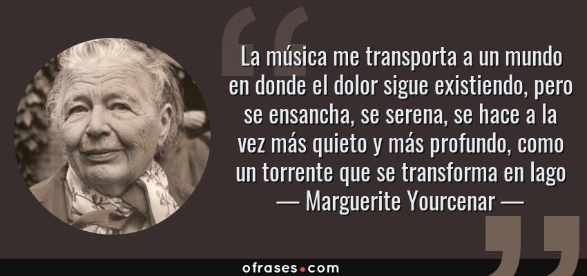 Frases de Marguerite Yourcenar - La música me transporta a un mundo en donde el dolor sigue existiendo, pero se ensancha, se serena, se hace a la vez más quieto y más profundo, como un torrente que se transforma en lago