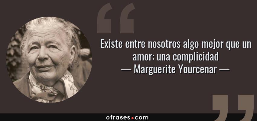 Frases de Marguerite Yourcenar - Existe entre nosotros algo mejor que un amor: una complicidad