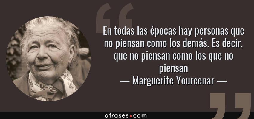 Frases de Marguerite Yourcenar - En todas las épocas hay personas que no piensan como los demás. Es decir, que no piensan como los que no piensan