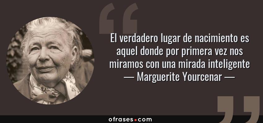 Frases de Marguerite Yourcenar - El verdadero lugar de nacimiento es aquel donde por primera vez nos miramos con una mirada inteligente