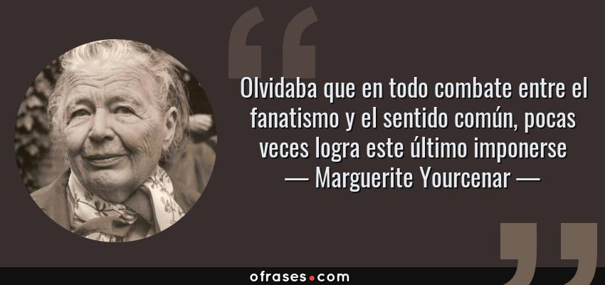 Frases de Marguerite Yourcenar - Olvidaba que en todo combate entre el fanatismo y el sentido común, pocas veces logra este último imponerse