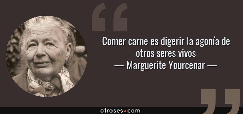 Frases de Marguerite Yourcenar - Comer carne es digerir la agonía de otros seres vivos