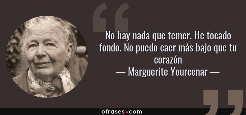Frases de Marguerite Yourcenar - No hay nada que temer. He tocado fondo. No puedo caer más bajo que tu corazón