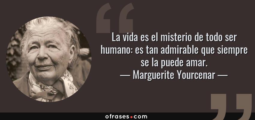 Frases de Marguerite Yourcenar - La vida es el misterio de todo ser humano: es tan admirable que siempre se la puede amar.