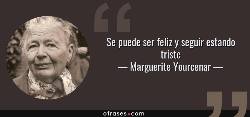 Frases de Marguerite Yourcenar - Se puede ser feliz y seguir estando triste