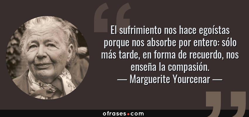 Frases de Marguerite Yourcenar - El sufrimiento nos hace egoístas porque nos absorbe por entero: sólo más tarde, en forma de recuerdo, nos enseña la compasión.