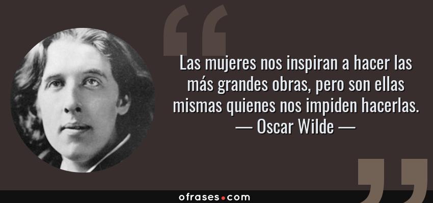 Oscar Wilde Las Mujeres Nos Inspiran A Hacer Las Más