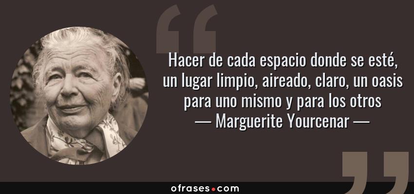 Frases de Marguerite Yourcenar - Hacer de cada espacio donde se esté, un lugar limpio, aireado, claro, un oasis para uno mismo y para los otros