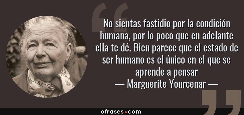 Frases de Marguerite Yourcenar - No sientas fastidio por la condición humana, por lo poco que en adelante ella te dé. Bien parece que el estado de ser humano es el único en el que se aprende a pensar