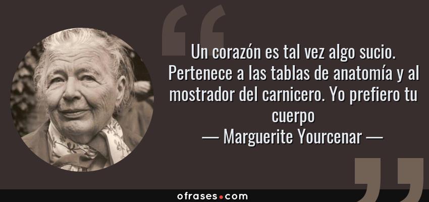 Frases de Marguerite Yourcenar - Un corazón es tal vez algo sucio. Pertenece a las tablas de anatomía y al mostrador del carnicero. Yo prefiero tu cuerpo