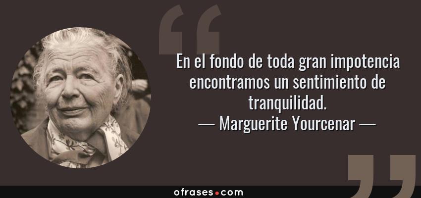 Frases de Marguerite Yourcenar - En el fondo de toda gran impotencia encontramos un sentimiento de tranquilidad.