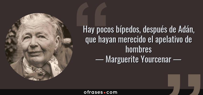 Frases de Marguerite Yourcenar - Hay pocos bípedos, después de Adán, que hayan merecido el apelativo de hombres