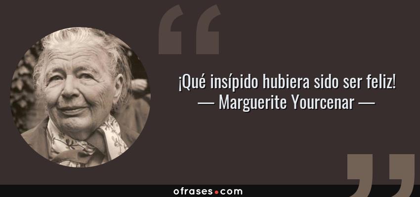 Frases de Marguerite Yourcenar - ¡Qué insípido hubiera sido ser feliz!