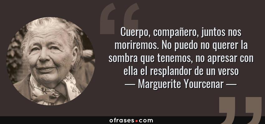 Frases de Marguerite Yourcenar - Cuerpo, compañero, juntos nos moriremos. No puedo no querer la sombra que tenemos, no apresar con ella el resplandor de un verso