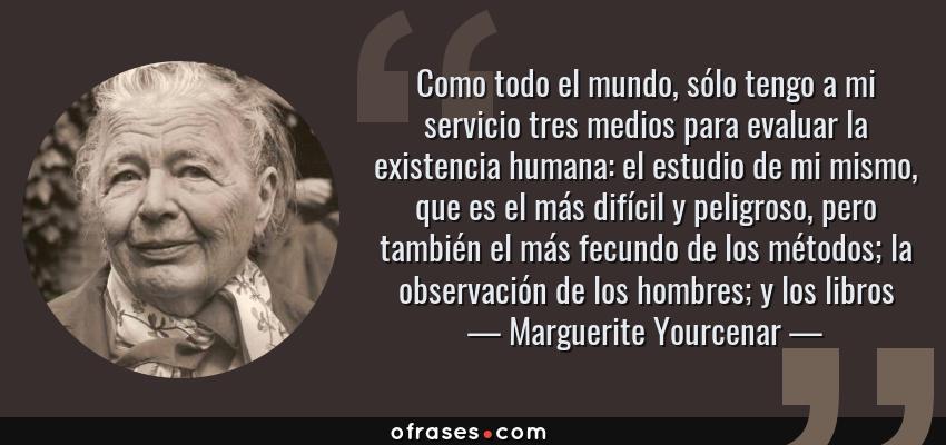 Frases de Marguerite Yourcenar - Como todo el mundo, sólo tengo a mi servicio tres medios para evaluar la existencia humana: el estudio de mi mismo, que es el más difícil y peligroso, pero también el más fecundo de los métodos; la observación de los hombres; y los libros