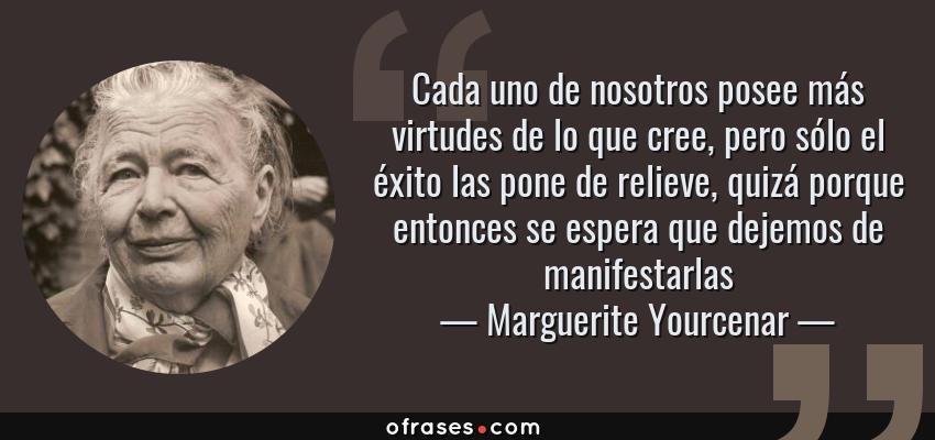 Frases de Marguerite Yourcenar - Cada uno de nosotros posee más virtudes de lo que cree, pero sólo el éxito las pone de relieve, quizá porque entonces se espera que dejemos de manifestarlas