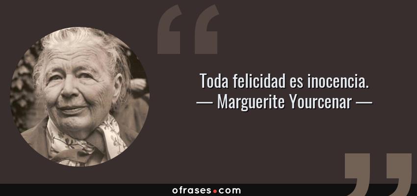 Frases de Marguerite Yourcenar - Toda felicidad es inocencia.