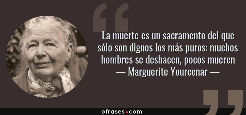 Frases de Marguerite Yourcenar - La muerte es un sacramento del que sólo son dignos los más puros: muchos hombres se deshacen, pocos mueren