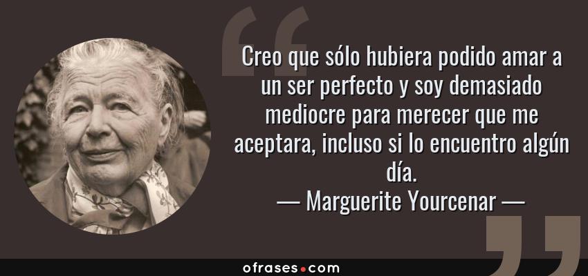 Frases de Marguerite Yourcenar - Creo que sólo hubiera podido amar a un ser perfecto y soy demasiado mediocre para merecer que me aceptara, incluso si lo encuentro algún día.